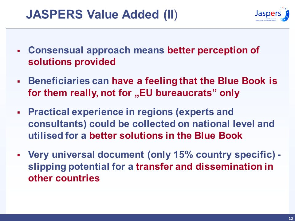 12 JASPERS Value Added (II) Consensual approach means better perception of solutions provided Beneficiaries can have a feeling that the Blue Book is for them really, not for EU bureaucrats only Practical experience in regions (experts and consultants) could be collected on national level and utilised for a better solutions in the Blue Book Very universal document (only 15% country specific) - slipping potential for a transfer and dissemination in other countries