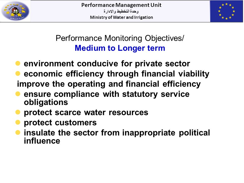 Performance Management Unit وحدة التخطيط والادارة Ministry of Water and Irrigation Performance Monitoring Objectives/ Medium to Longer term environment conducive for private sector economic efficiency through financial viability improve the operating and financial efficiency ensure compliance with statutory service obligations protect scarce water resources protect customers insulate the sector from inappropriate political influence