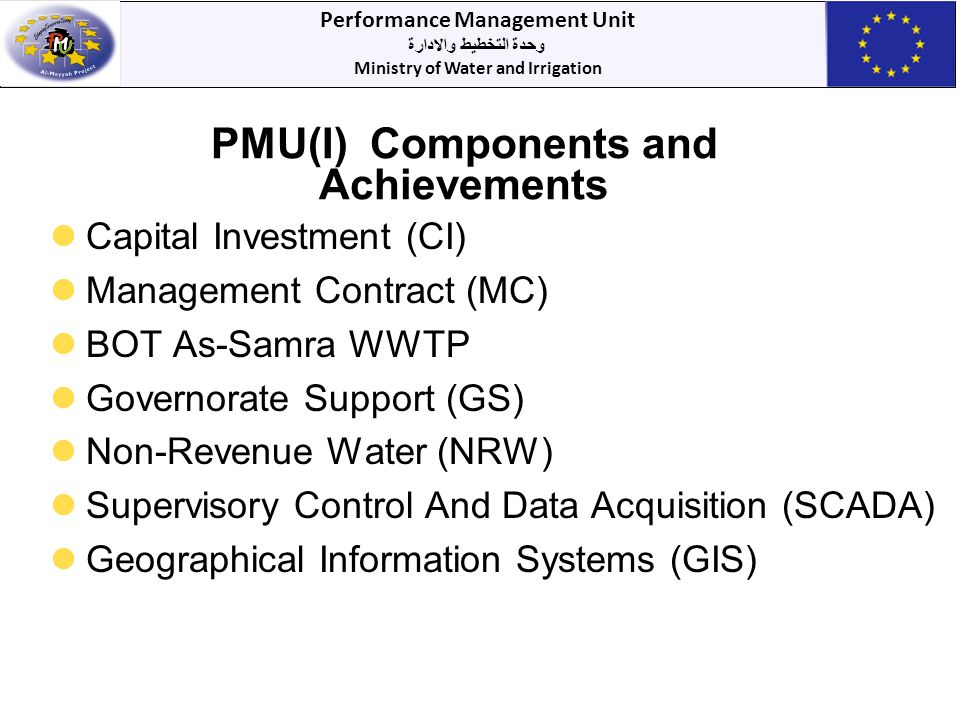 Performance Management Unit وحدة التخطيط والادارة Ministry of Water and Irrigation PMU(I) Components and Achievements Capital Investment (CI) Management Contract (MC) BOT As-Samra WWTP Governorate Support (GS) Non-Revenue Water (NRW) Supervisory Control And Data Acquisition (SCADA) Geographical Information Systems (GIS)