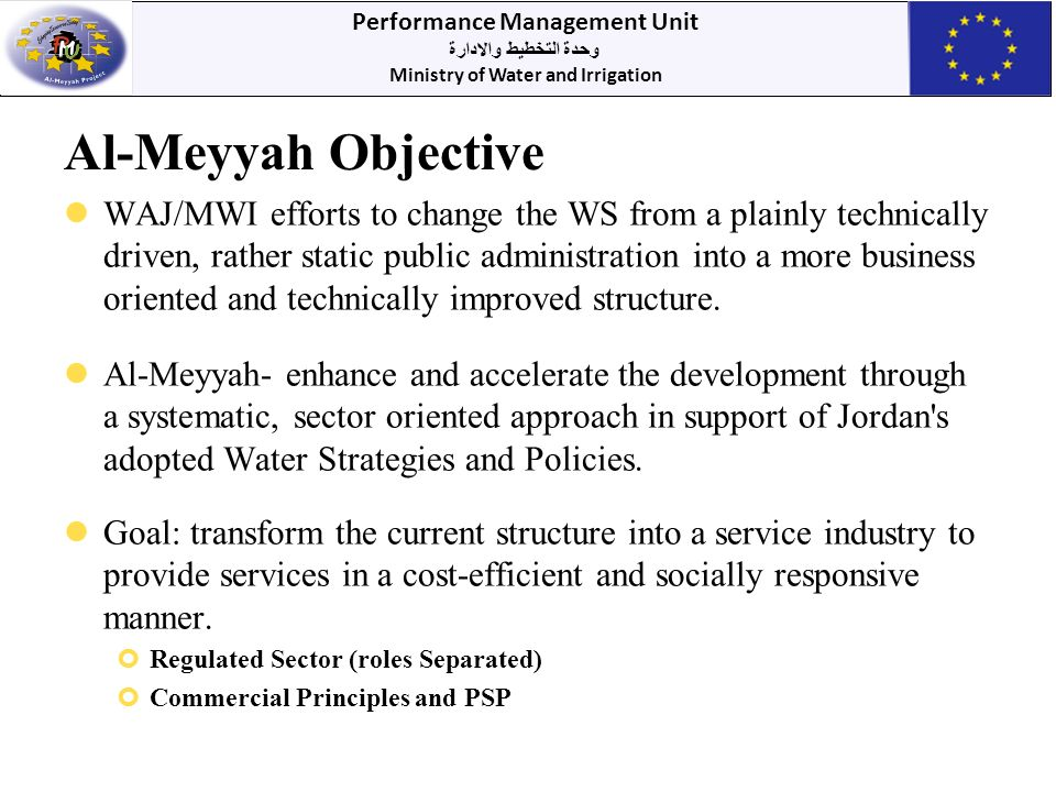 Performance Management Unit وحدة التخطيط والادارة Ministry of Water and Irrigation Al-Meyyah Objective WAJ/MWI efforts to change the WS from a plainly technically driven, rather static public administration into a more business oriented and technically improved structure.