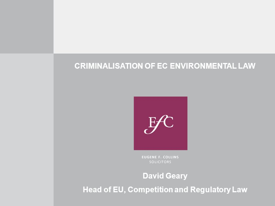CRIMINALISATION OF EC ENVIRONMENTAL LAW David Geary Head of EU, Competition and Regulatory Law