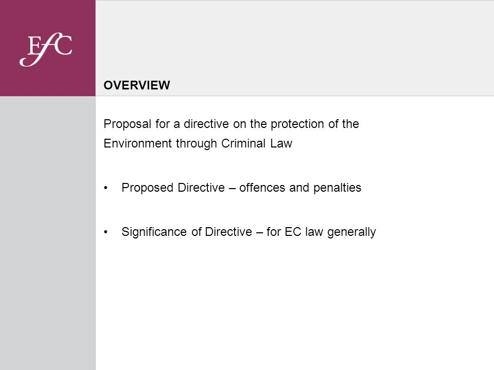 OVERVIEW Proposal for a directive on the protection of the Environment through Criminal Law Proposed Directive – offences and penalties Significance of Directive – for EC law generally