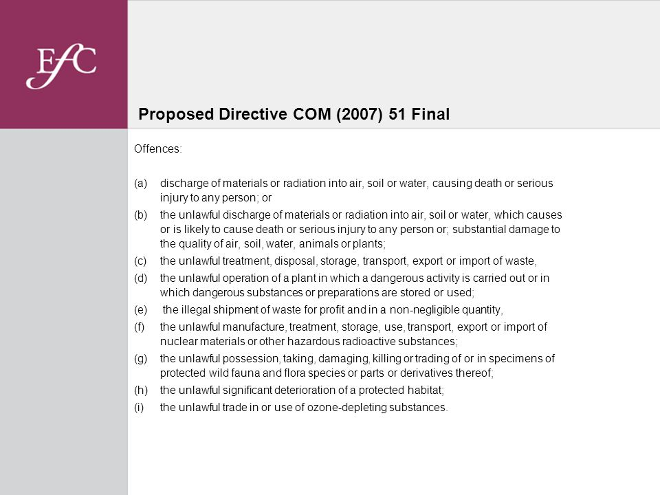 Proposed Directive COM (2007) 51 Final Offences: (a) discharge of materials or radiation into air, soil or water, causing death or serious injury to any person; or (b) the unlawful discharge of materials or radiation into air, soil or water, which causes or is likely to cause death or serious injury to any person or; substantial damage to the quality of air, soil, water, animals or plants; (c) the unlawful treatment, disposal, storage, transport, export or import of waste, (d) the unlawful operation of a plant in which a dangerous activity is carried out or in which dangerous substances or preparations are stored or used; (e) the illegal shipment of waste for profit and in a non-negligible quantity, (f) the unlawful manufacture, treatment, storage, use, transport, export or import of nuclear materials or other hazardous radioactive substances; (g) the unlawful possession, taking, damaging, killing or trading of or in specimens of protected wild fauna and flora species or parts or derivatives thereof; (h) the unlawful significant deterioration of a protected habitat; (i) the unlawful trade in or use of ozone-depleting substances.