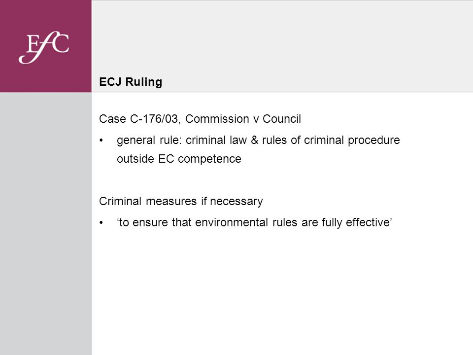 ECJ Ruling Case C-176/03, Commission v Council general rule: criminal law & rules of criminal procedure outside EC competence Criminal measures if necessary to ensure that environmental rules are fully effective