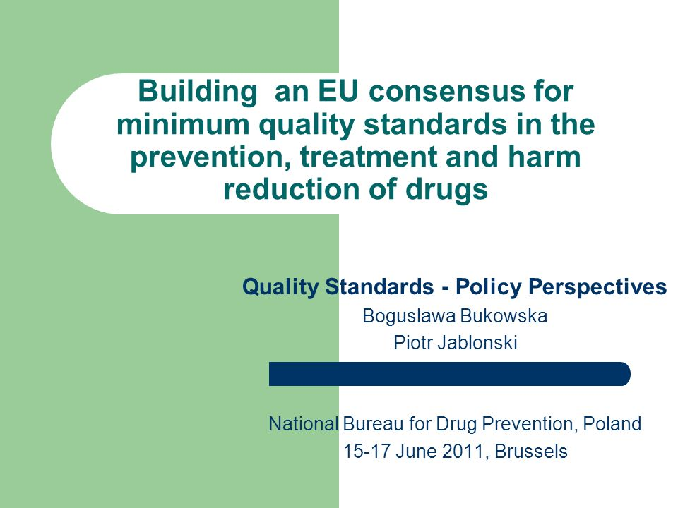 Building an EU consensus for minimum quality standards in the prevention, treatment and harm reduction of drugs Quality Standards - Policy Perspectives Boguslawa Bukowska Piotr Jablonski National Bureau for Drug Prevention, Poland June 2011, Brussels