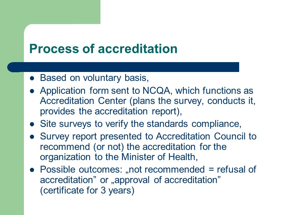 Process of accreditation Based on voluntary basis, Application form sent to NCQA, which functions as Accreditation Center (plans the survey, conducts it, provides the accreditation report), Site surveys to verify the standards compliance, Survey report presented to Accreditation Council to recommend (or not) the accreditation for the organization to the Minister of Health, Possible outcomes: not recommended = refusal of accreditation or approval of accreditation (certificate for 3 years)