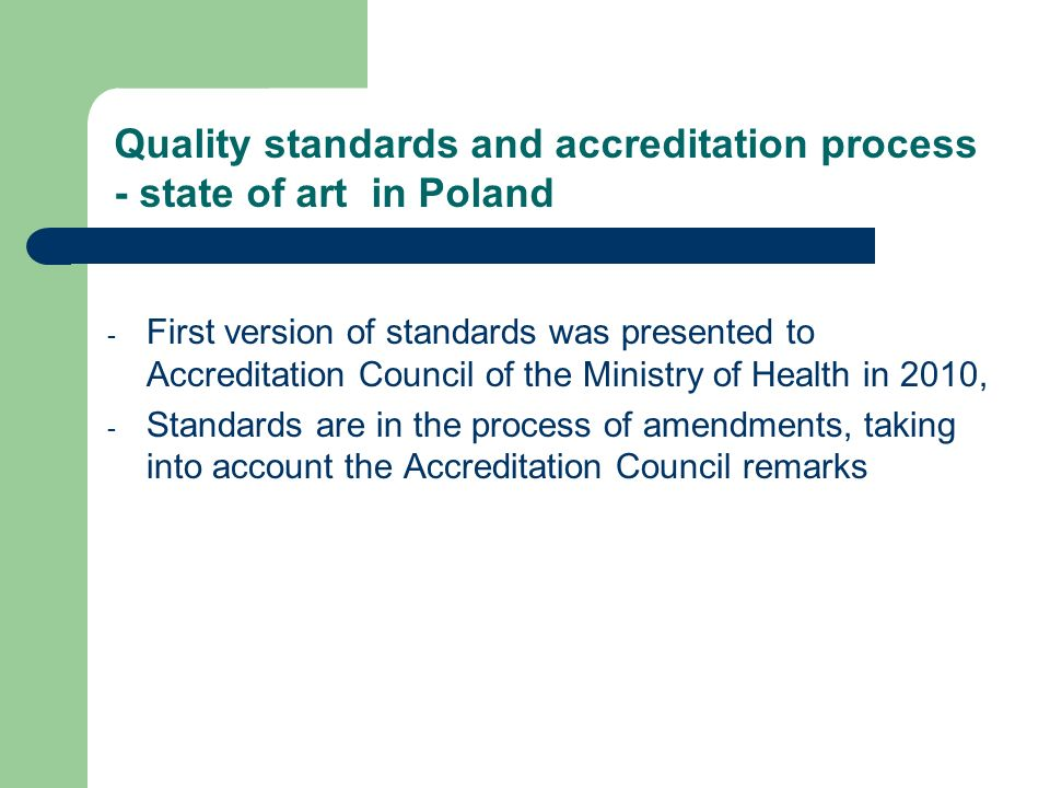 - First version of standards was presented to Accreditation Council of the Ministry of Health in 2010, - Standards are in the process of amendments, taking into account the Accreditation Council remarks Quality standards and accreditation process - state of art in Poland