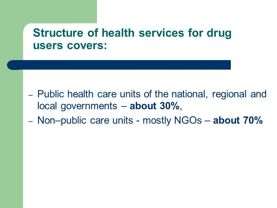 – Public health care units of the national, regional and local governments – about 30%, – Non–public care units - mostly NGOs – about 70% Structure of health services for drug users covers:
