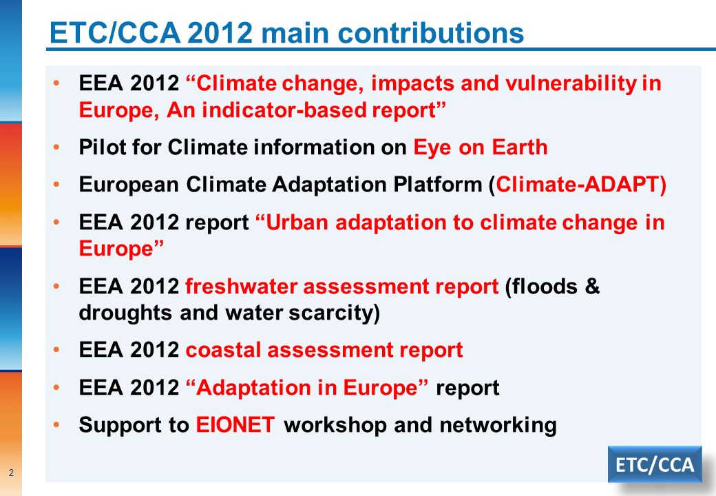 ETC/CCA 2012 main contributions EEA 2012 Climate change, impacts and vulnerability in Europe, An indicator-based report Pilot for Climate information on Eye on Earth European Climate Adaptation Platform (Climate-ADAPT) EEA 2012 report Urban adaptation to climate change in Europe EEA 2012 freshwater assessment report (floods & droughts and water scarcity) EEA 2012 coastal assessment report EEA 2012 Adaptation in Europe report Support to EIONET workshop and networking 2 ETC/CCA