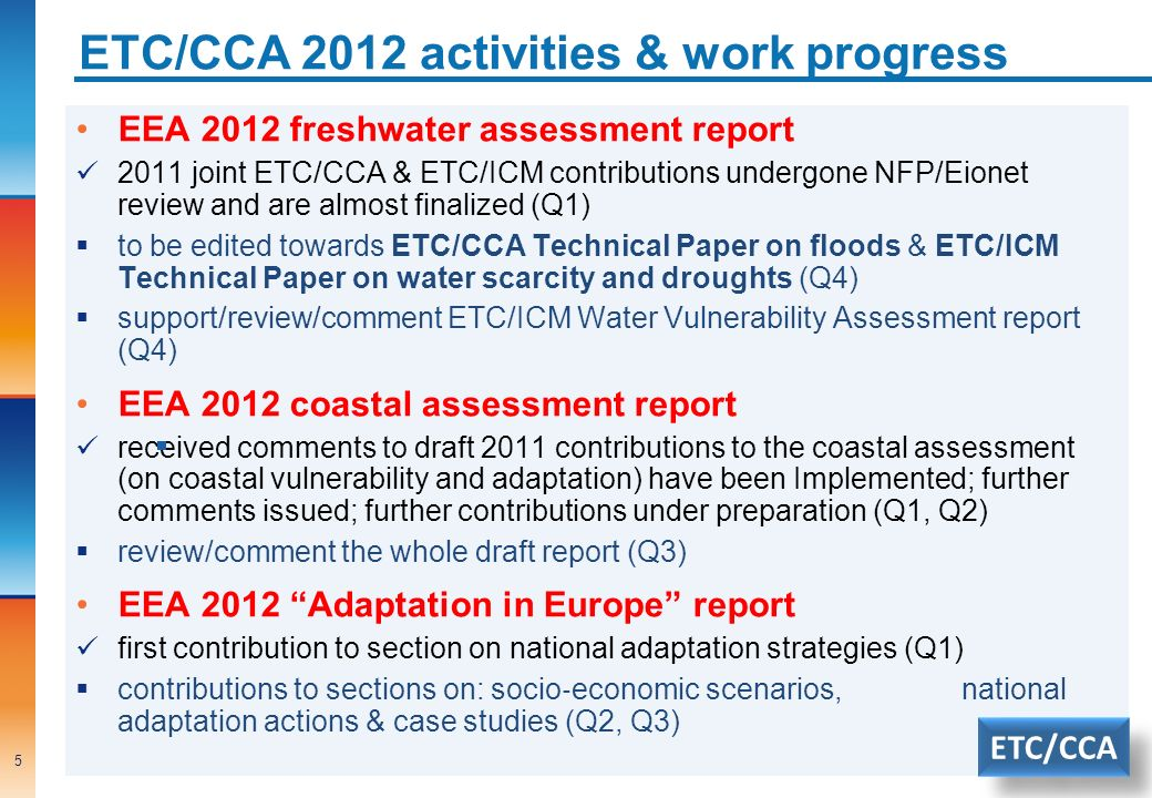 ETC/CCA 2012 activities & work progress 5 EEA 2012 freshwater assessment report 2011 joint ETC/CCA & ETC/ICM contributions undergone NFP/Eionet review and are almost finalized (Q1) to be edited towards ETC/CCA Technical Paper on floods & ETC/ICM Technical Paper on water scarcity and droughts (Q4) support/review/comment ETC/ICM Water Vulnerability Assessment report (Q4) EEA 2012 coastal assessment report received comments to draft 2011 contributions to the coastal assessment (on coastal vulnerability and adaptation) have been Implemented; further comments issued; further contributions under preparation (Q1, Q2) review/comment the whole draft report (Q3) EEA 2012 Adaptation in Europe report first contribution to section on national adaptation strategies (Q1) contributions to sections on: socio economic scenarios, national adaptation actions & case studies (Q2, Q3) ETC/CCA
