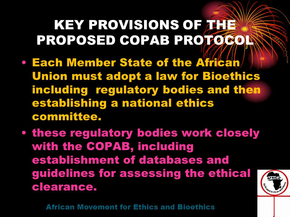 KEY PROVISIONS OF THE PROPOSED COPAB PROTOCOL Each Member State of the African Union must adopt a law for Bioethics including regulatory bodies and then establishing a national ethics committee.