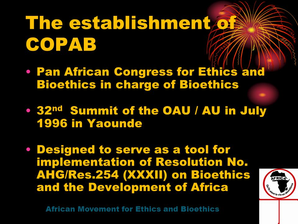 Pan African Congress for Ethics and Bioethics in charge of Bioethics 32 nd Summit of the OAU / AU in July 1996 in Yaounde Designed to serve as a tool for implementation of Resolution No.