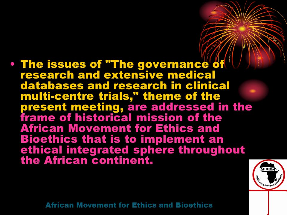 The issues of The governance of research and extensive medical databases and research in clinical multi-centre trials, theme of the present meeting, are addressed in the frame of historical mission of the African Movement for Ethics and Bioethics that is to implement an ethical integrated sphere throughout the African continent.
