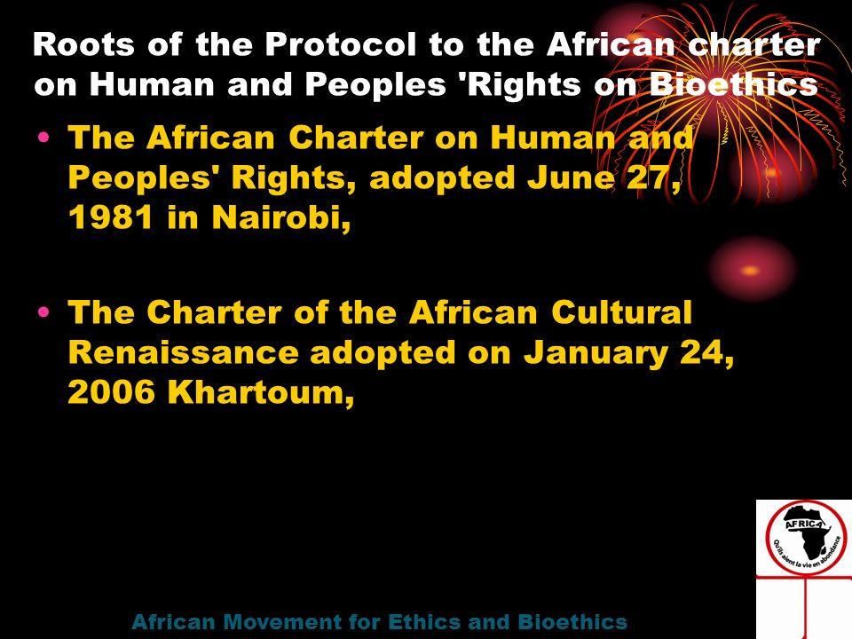 The African Charter on Human and Peoples Rights, adopted June 27, 1981 in Nairobi, The Charter of the African Cultural Renaissance adopted on January 24, 2006 Khartoum, African Movement for Ethics and Bioethics Roots of the Protocol to the African charter on Human and Peoples Rights on Bioethics