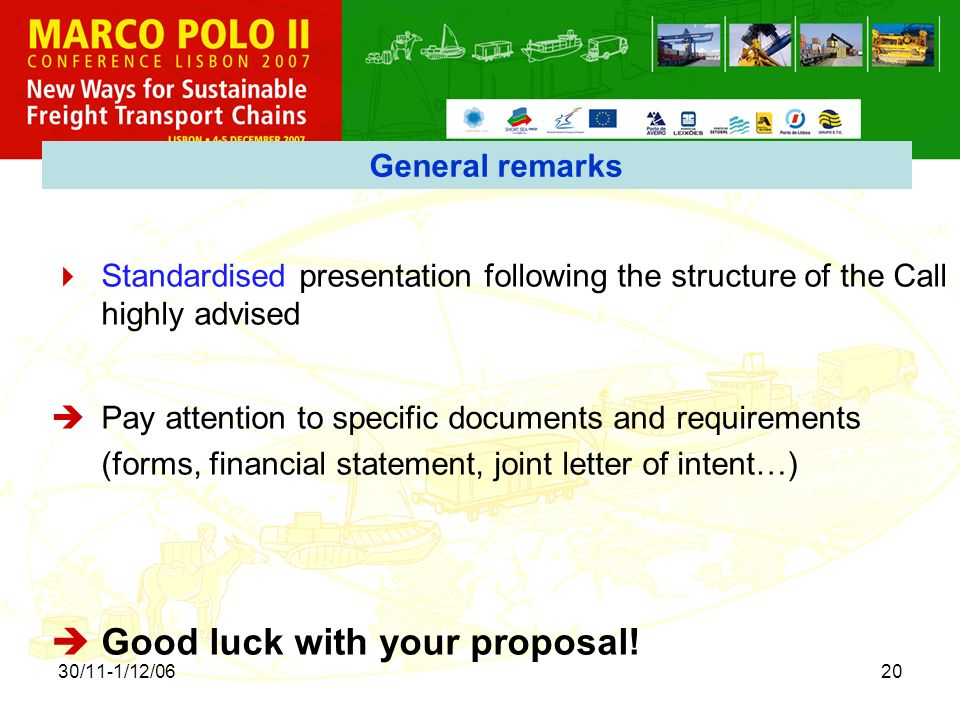 30/11-1/12/0620 General remarks Standardised presentation following the structure of the Call highly advised Pay attention to specific documents and requirements (forms, financial statement, joint letter of intent…) Good luck with your proposal!