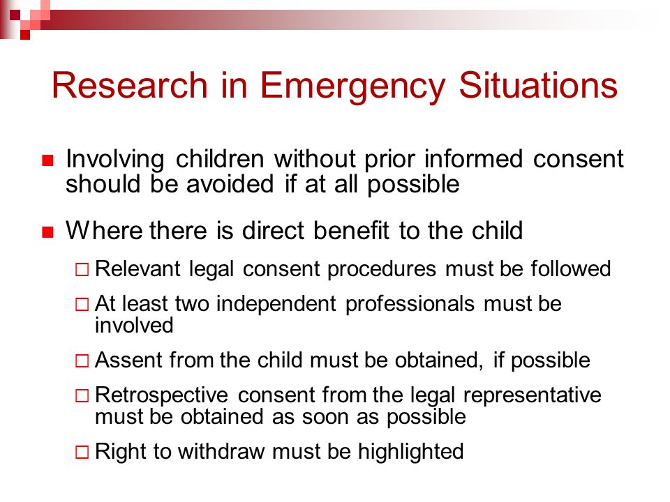 Research in Emergency Situations Involving children without prior informed consent should be avoided if at all possible Where there is direct benefit to the child Relevant legal consent procedures must be followed At least two independent professionals must be involved Assent from the child must be obtained, if possible Retrospective consent from the legal representative must be obtained as soon as possible Right to withdraw must be highlighted