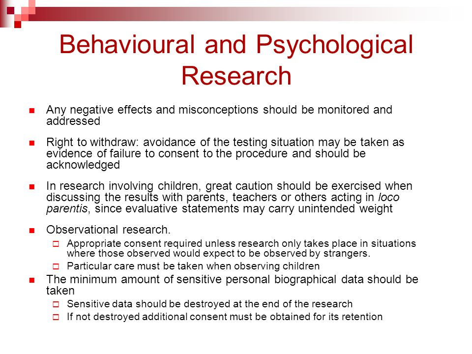 Behavioural and Psychological Research Any negative effects and misconceptions should be monitored and addressed Right to withdraw: avoidance of the testing situation may be taken as evidence of failure to consent to the procedure and should be acknowledged In research involving children, great caution should be exercised when discussing the results with parents, teachers or others acting in loco parentis, since evaluative statements may carry unintended weight Observational research.