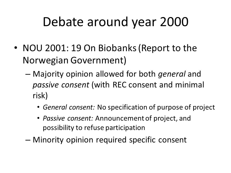 Debate around year 2000 NOU 2001: 19 On Biobanks (Report to the Norwegian Government) – Majority opinion allowed for both general and passive consent (with REC consent and minimal risk) General consent: No specification of purpose of project Passive consent: Announcement of project, and possibility to refuse participation – Minority opinion required specific consent
