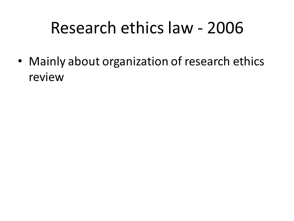Research ethics law - 2006 Mainly about organization of research ethics review