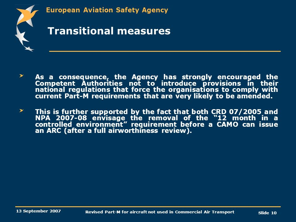 European Aviation Safety Agency 13 September 2007 Revised Part-M for aircraft not used in Commercial Air Transport Slide 10 Transitional measures As a