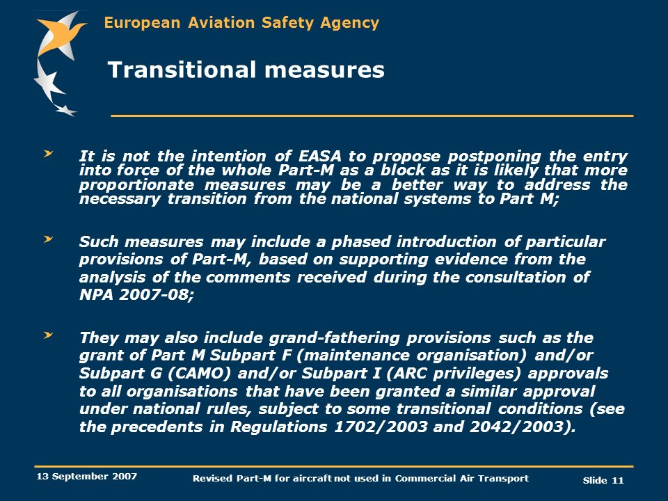 European Aviation Safety Agency 13 September 2007 Revised Part-M for aircraft not used in Commercial Air Transport Slide 11 Transitional measures It i