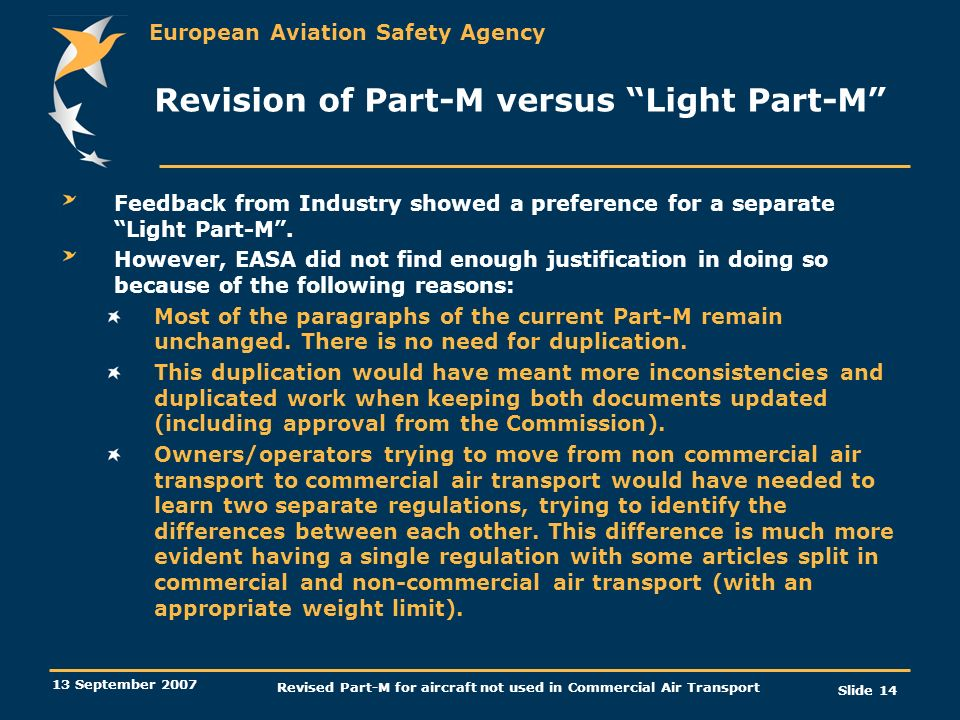 European Aviation Safety Agency 13 September 2007 Revised Part-M for aircraft not used in Commercial Air Transport Slide 14 Revision of Part-M versus