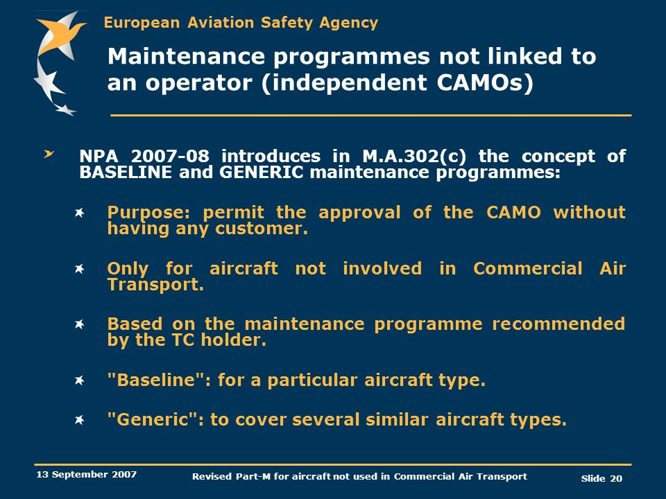 European Aviation Safety Agency 13 September 2007 Revised Part-M for aircraft not used in Commercial Air Transport Slide 20 Maintenance programmes not