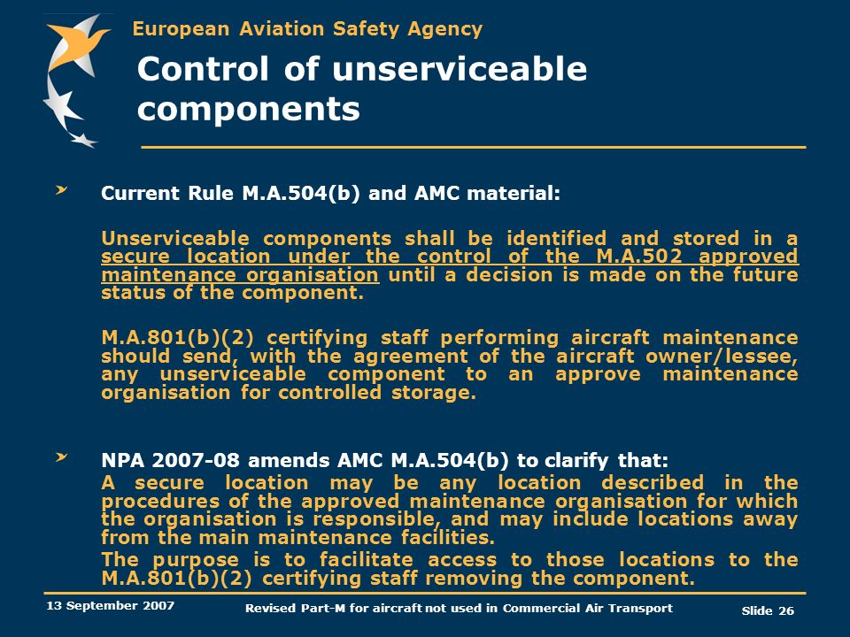 European Aviation Safety Agency 13 September 2007 Revised Part-M for aircraft not used in Commercial Air Transport Slide 26 Control of unserviceable c