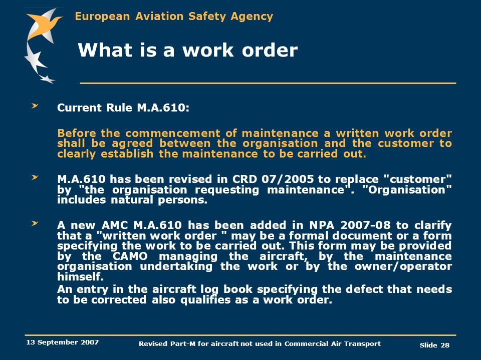 European Aviation Safety Agency 13 September 2007 Revised Part-M for aircraft not used in Commercial Air Transport Slide 28 What is a work order Curre