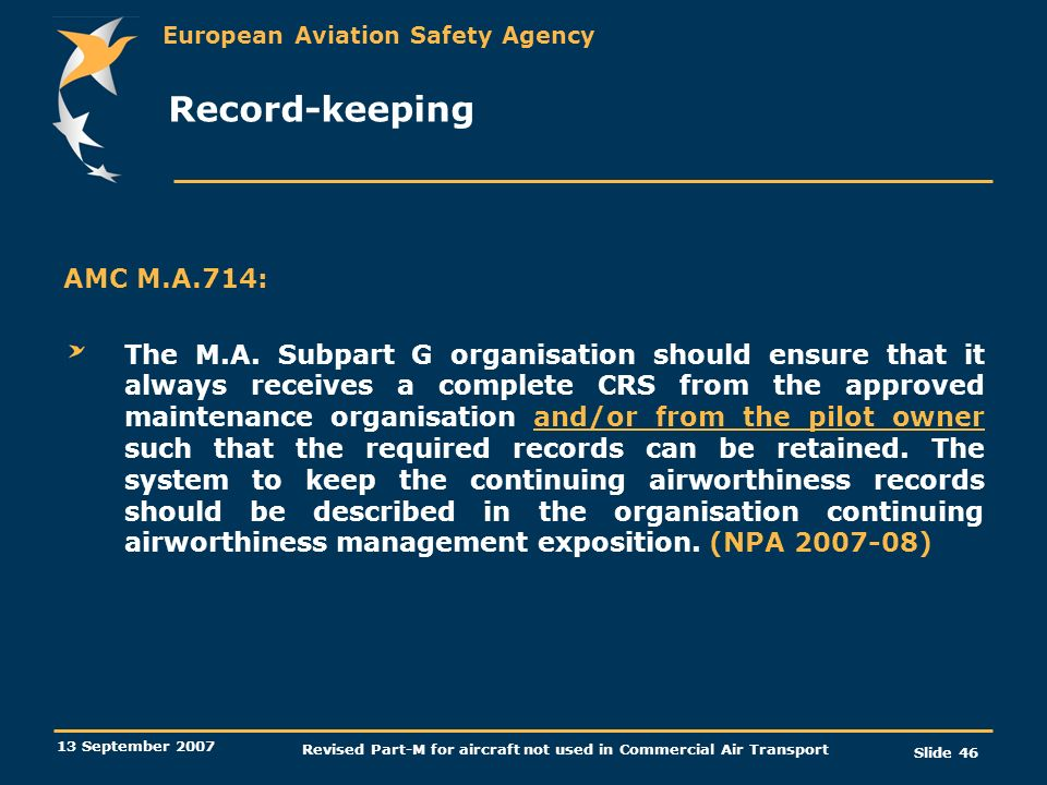 European Aviation Safety Agency 13 September 2007 Revised Part-M for aircraft not used in Commercial Air Transport Slide 46 Record-keeping AMC M.A.714