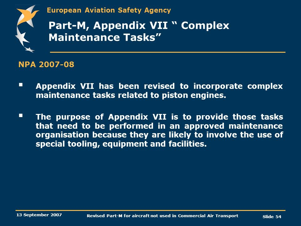 European Aviation Safety Agency 13 September 2007 Revised Part-M for aircraft not used in Commercial Air Transport Slide 54 Part-M, Appendix VII Compl