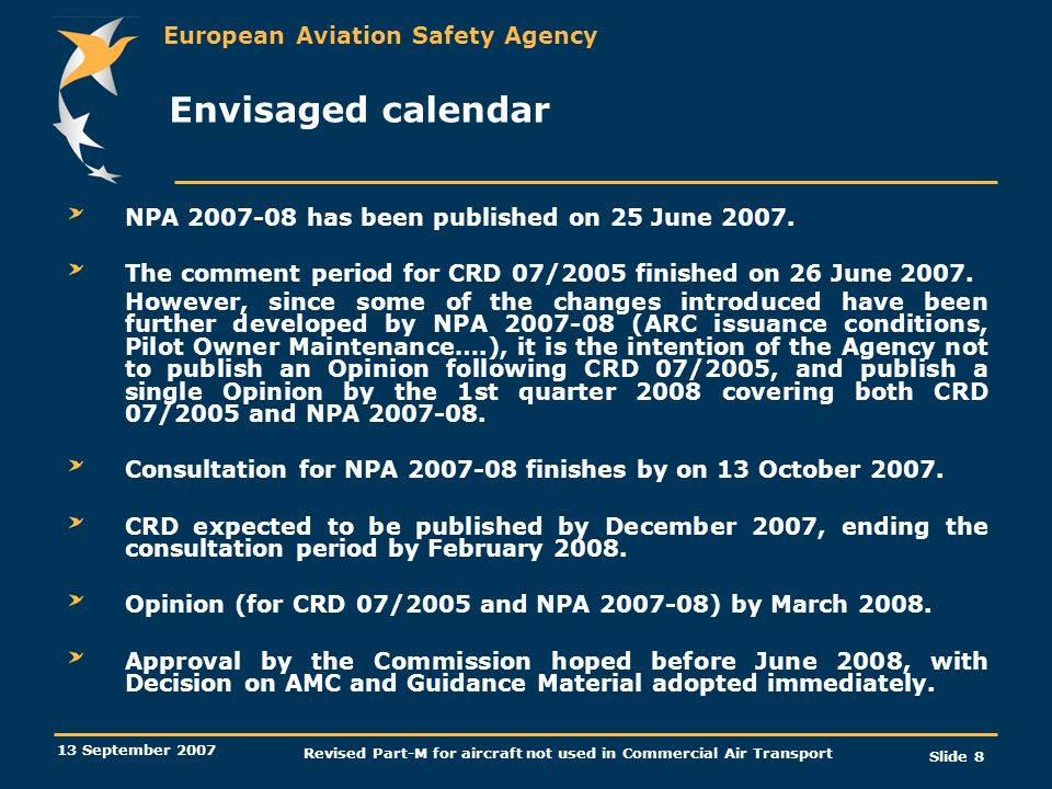 European Aviation Safety Agency 13 September 2007 Revised Part-M for aircraft not used in Commercial Air Transport Slide 8 Envisaged calendar NPA 2007