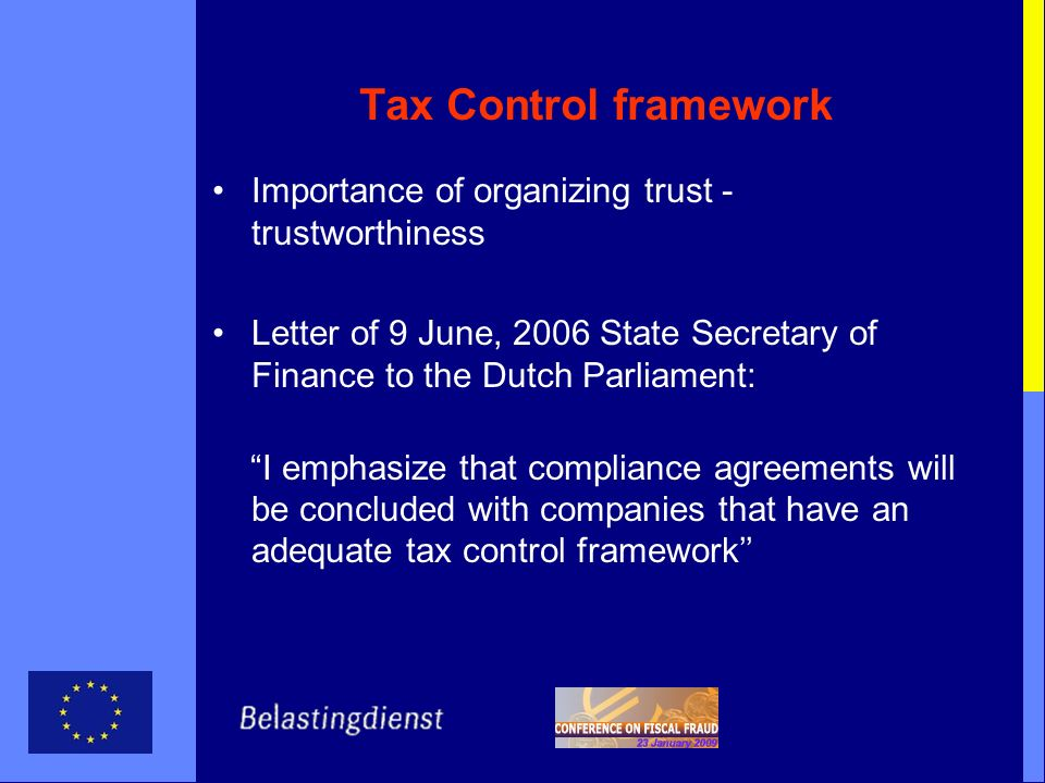 Tax Control framework Importance of organizing trust - trustworthiness Letter of 9 June, 2006 State Secretary of Finance to the Dutch Parliament: I emphasize that compliance agreements will be concluded with companies that have an adequate tax control framework
