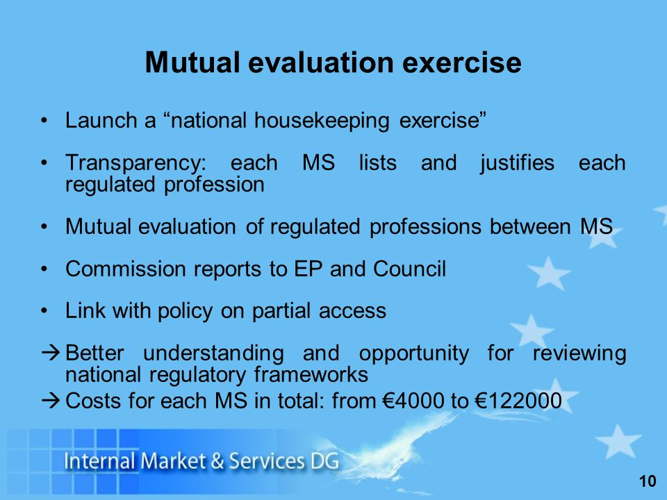 10 Launch a national housekeeping exercise Transparency: each MS lists and justifies each regulated profession Mutual evaluation of regulated professions between MS Commission reports to EP and Council Link with policy on partial access Better understanding and opportunity for reviewing national regulatory frameworks Costs for each MS in total: from 4000 to 122000 Mutual evaluation exercise