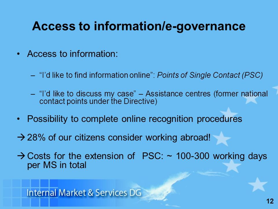 12 Access to information/e-governance Access to information: –Id like to find information online: Points of Single Contact (PSC) –Id like to discuss my case – Assistance centres (former national contact points under the Directive) Possibility to complete online recognition procedures 28% of our citizens consider working abroad.
