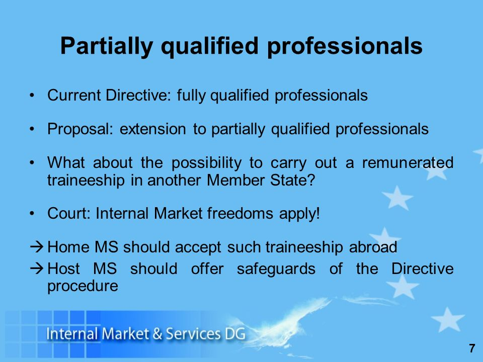 7 Partially qualified professionals Current Directive: fully qualified professionals Proposal: extension to partially qualified professionals What about the possibility to carry out a remunerated traineeship in another Member State.
