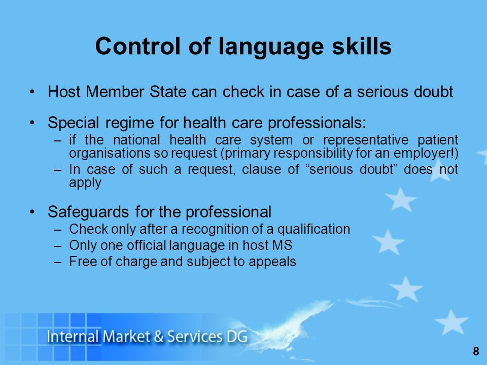 8 Control of language skills Host Member State can check in case of a serious doubt Special regime for health care professionals: –if the national health care system or representative patient organisations so request (primary responsibility for an employer!) –In case of such a request, clause of serious doubt does not apply Safeguards for the professional –Check only after a recognition of a qualification –Only one official language in host MS –Free of charge and subject to appeals
