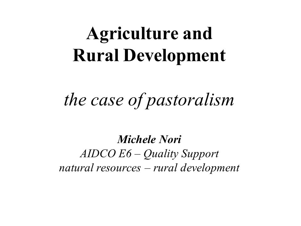 Agriculture and Rural Development the case of pastoralism Michele Nori AIDCO E6 – Quality Support natural resources – rural development