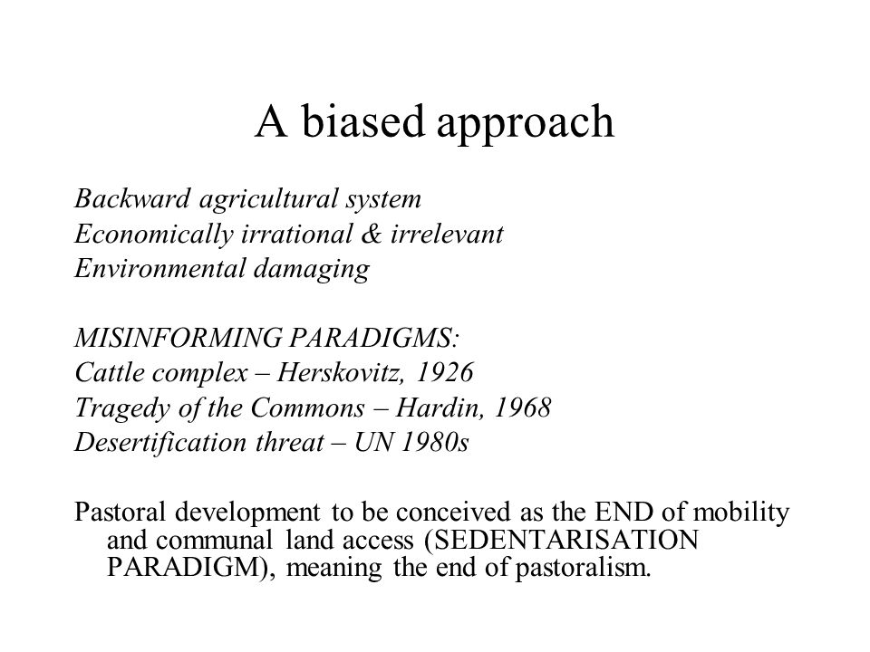A biased approach Backward agricultural system Economically irrational & irrelevant Environmental damaging MISINFORMING PARADIGMS: Cattle complex – Herskovitz, 1926 Tragedy of the Commons – Hardin, 1968 Desertification threat – UN 1980s Pastoral development to be conceived as the END of mobility and communal land access (SEDENTARISATION PARADIGM), meaning the end of pastoralism.