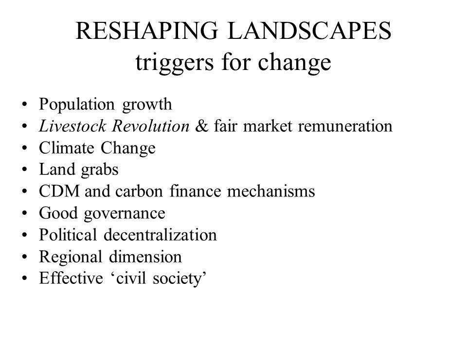 RESHAPING LANDSCAPES triggers for change Population growth Livestock Revolution & fair market remuneration Climate Change Land grabs CDM and carbon fi