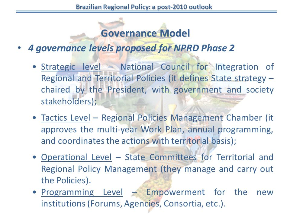 Brazilian Regional Policy: a post-2010 outlook Governance Model 4 governance levels proposed for NPRD Phase 2 Strategic level – National Council for Integration of Regional and Territorial Policies (it defines State strategy – chaired by the President, with government and society stakeholders); Tactics Level – Regional Policies Management Chamber (it approves the multi-year Work Plan, annual programming, and coordinates the actions with territorial basis); Operational Level – State Committees for Territorial and Regional Policy Management (they manage and carry out the Policies).