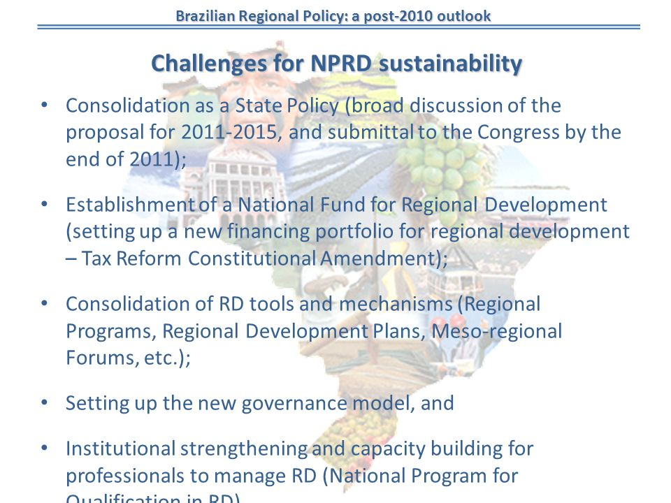 Brazilian Regional Policy: a post-2010 outlook Challenges for NPRD sustainability Consolidation as a State Policy (broad discussion of the proposal for , and submittal to the Congress by the end of 2011); Establishment of a National Fund for Regional Development (setting up a new financing portfolio for regional development – Tax Reform Constitutional Amendment); Consolidation of RD tools and mechanisms (Regional Programs, Regional Development Plans, Meso-regional Forums, etc.); Setting up the new governance model, and Institutional strengthening and capacity building for professionals to manage RD (National Program for Qualification in RD).