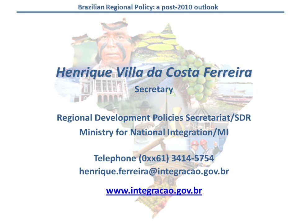 Brazilian Regional Policy: a post-2010 outlook Henrique Villa da Costa Ferreira Secretary Regional Development Policies Secretariat/SDR Ministry for National Integration/MI Telephone (0xx61) 3414-5754 henrique.ferreira@integracao.gov.br www.integracao.gov.br