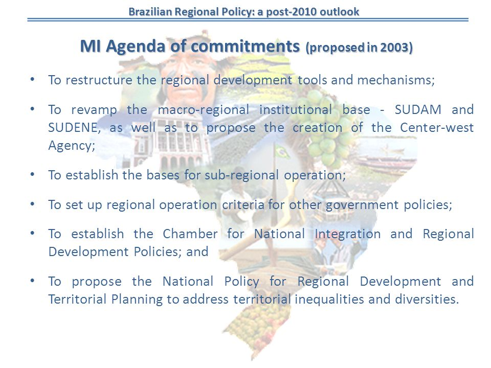 Brazilian Regional Policy: a post-2010 outlook MI Agenda of commitments (proposed in 2003) To restructure the regional development tools and mechanism