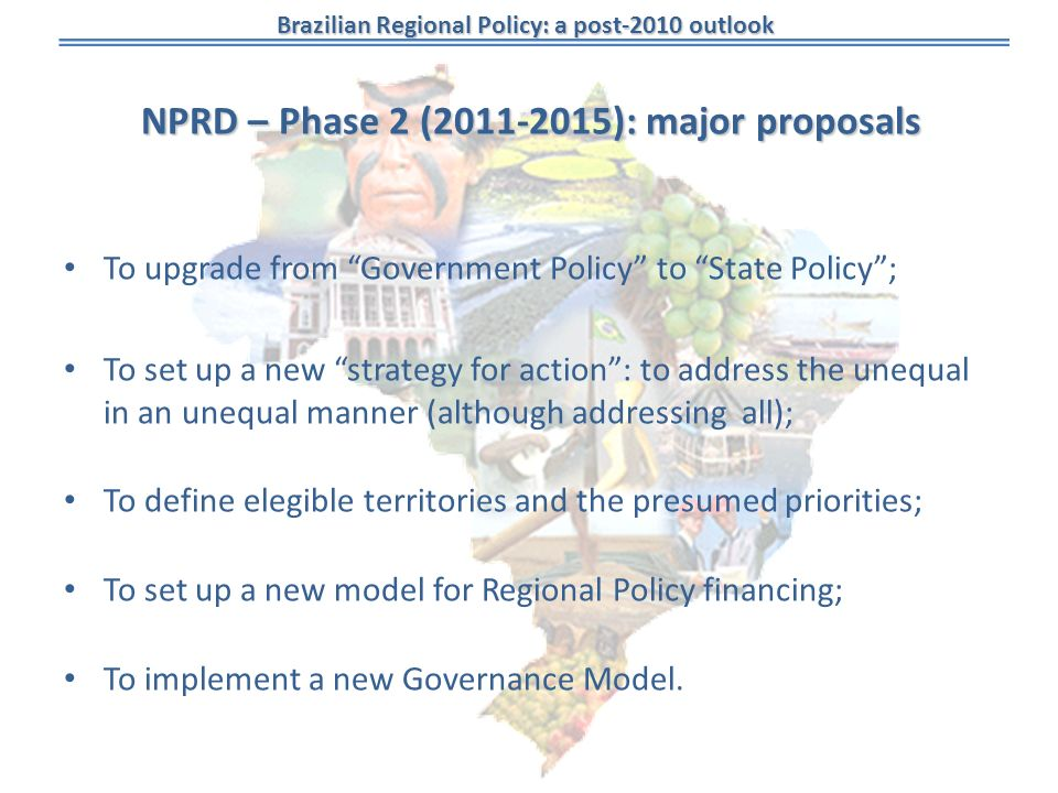 Brazilian Regional Policy: a post-2010 outlook NPRD – Phase 2 ( ): major proposals To upgrade from Government Policy to State Policy; To set up a new strategy for action: to address the unequal in an unequal manner (although addressing all); To define elegible territories and the presumed priorities; To set up a new model for Regional Policy financing; To implement a new Governance Model.