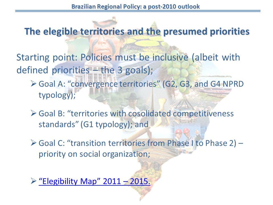 Brazilian Regional Policy: a post-2010 outlook The elegible territories and the presumed priorities Starting point: Policies must be inclusive (albeit