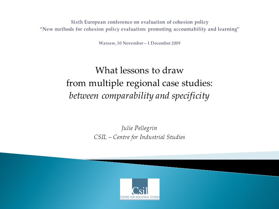 What lessons to draw from multiple regional case studies: between comparability and specificity Julie Pellegrin CSIL – Centre for Industrial Studies