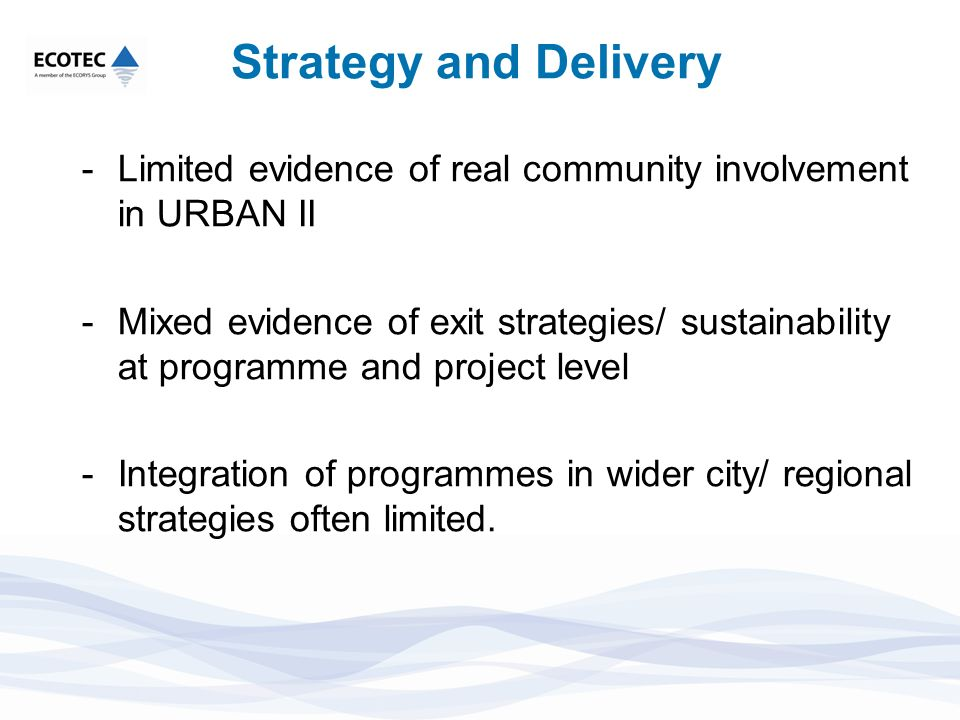 Strategy and Delivery -Limited evidence of real community involvement in URBAN II -Mixed evidence of exit strategies/ sustainability at programme and project level -Integration of programmes in wider city/ regional strategies often limited.