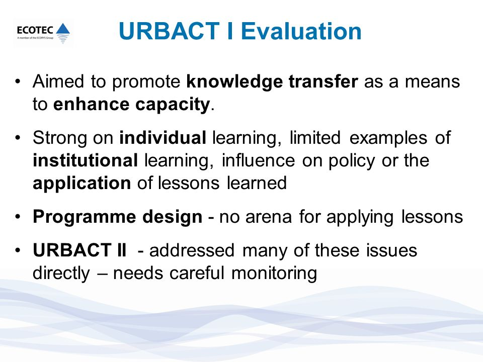 URBACT I Evaluation Aimed to promote knowledge transfer as a means to enhance capacity. Strong on individual learning, limited examples of institution
