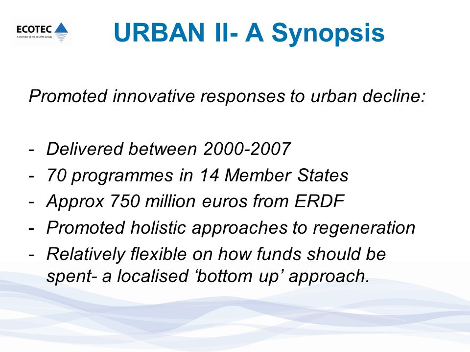 URBAN II- A Synopsis Promoted innovative responses to urban decline: -Delivered between 2000-2007 -70 programmes in 14 Member States -Approx 750 milli